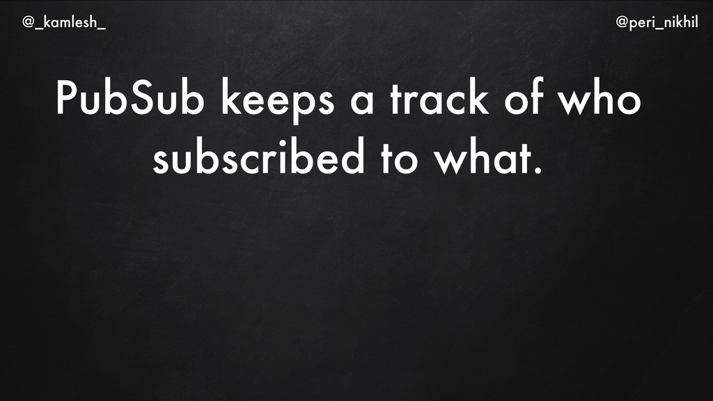 PubSub keeps a track of who subscribed to what....