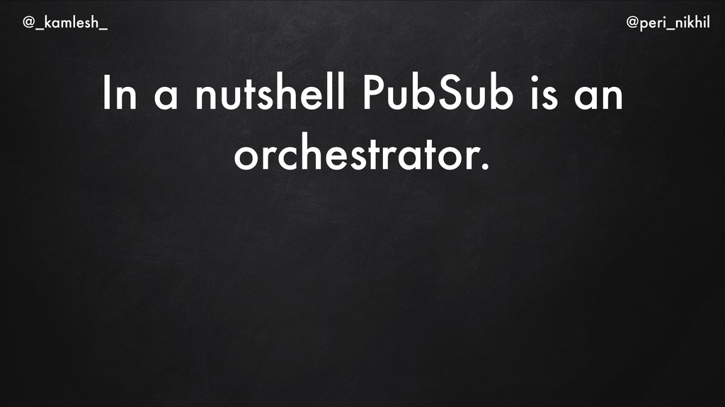 In a nutshell PubSub is an orchestrator. @_kaml...