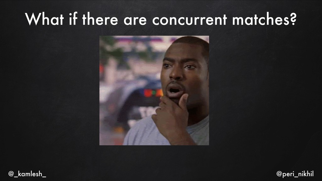 What if there are concurrent matches? @_kamlesh...