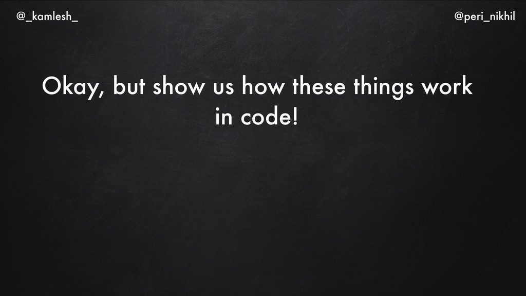 Okay, but show us how these things work in code...