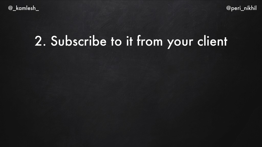 2. Subscribe to it from your client @_kamlesh_ ...