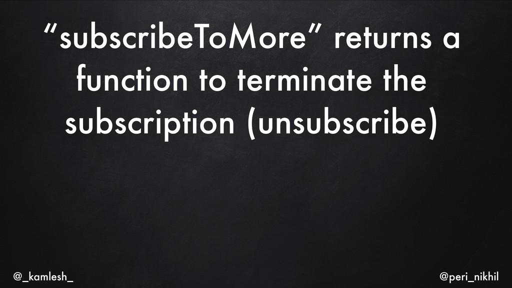 """subscribeToMore"" returns a function to termina..."