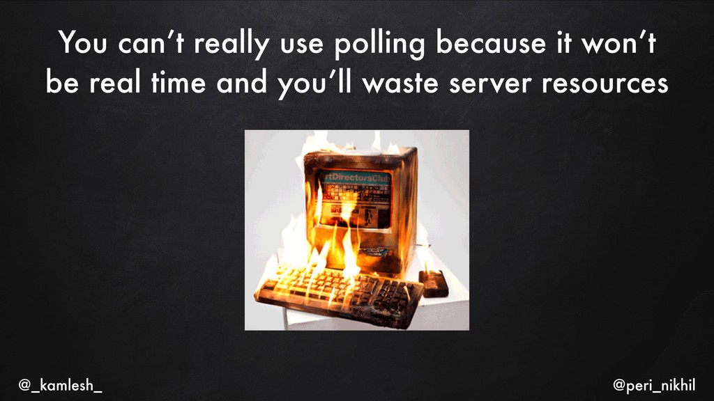 You can't really use polling because it won't b...
