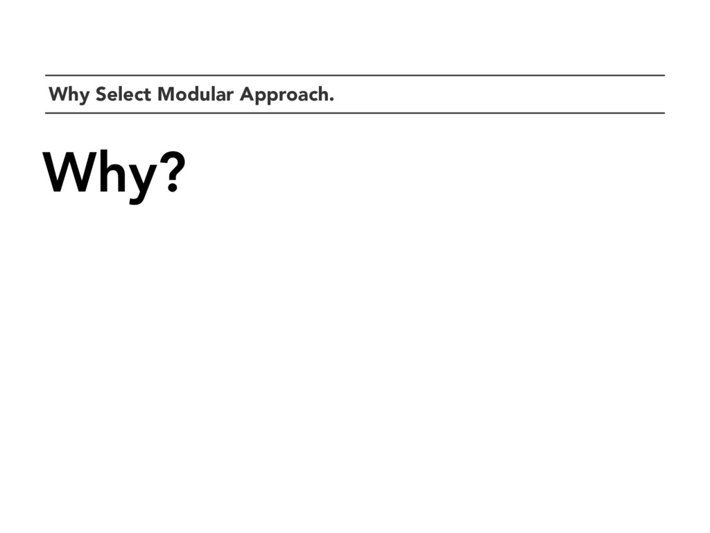 `Why Select Modular Approach. Why?
