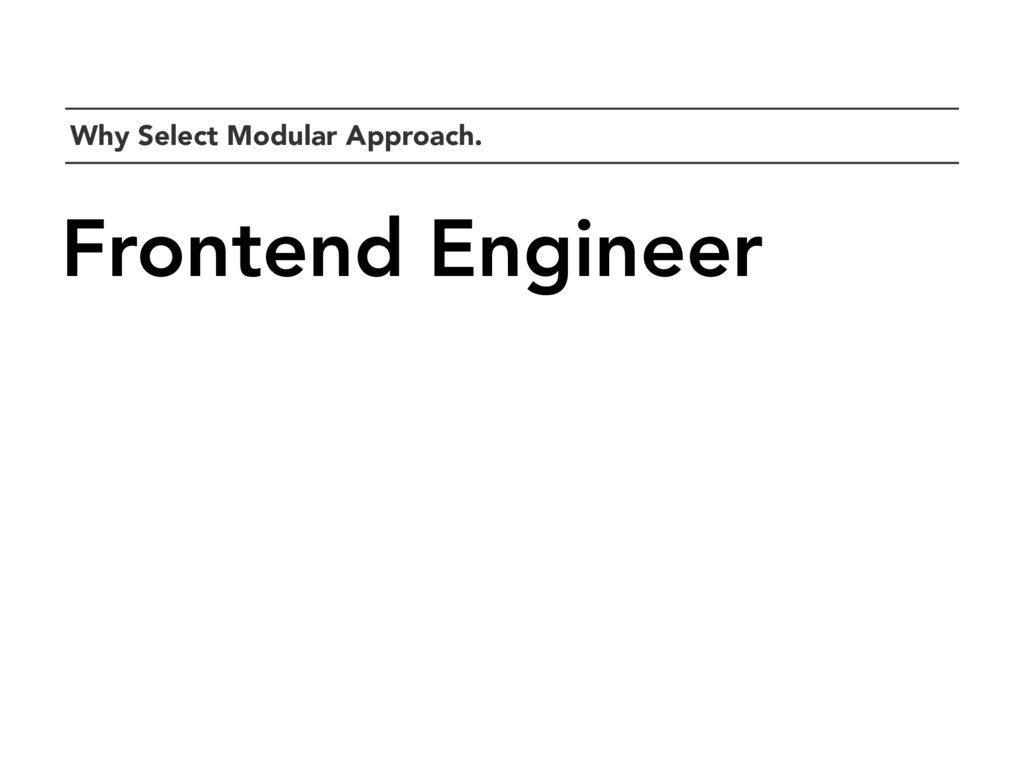 `Why Select Modular Approach. Frontend Engineer