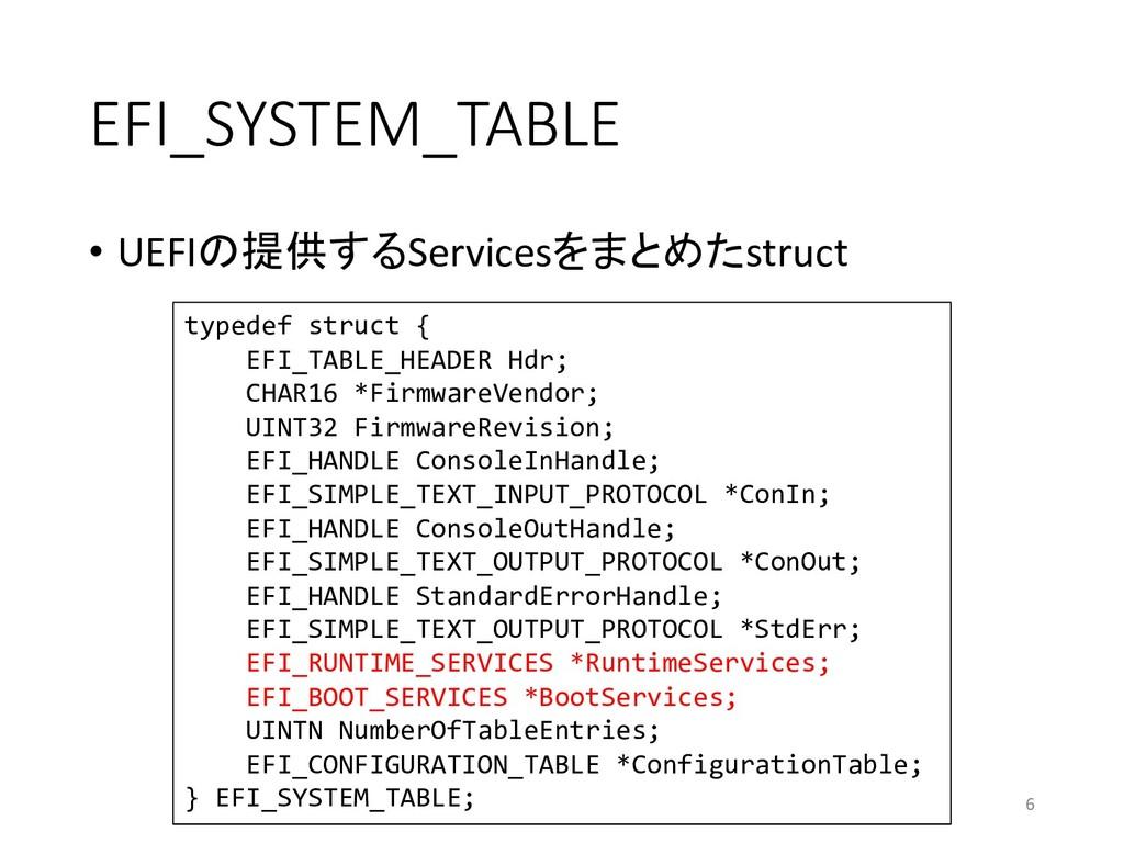 EFI_SYSTEM_TABLE • UEFIの提供するServicesをまとめたstruct...