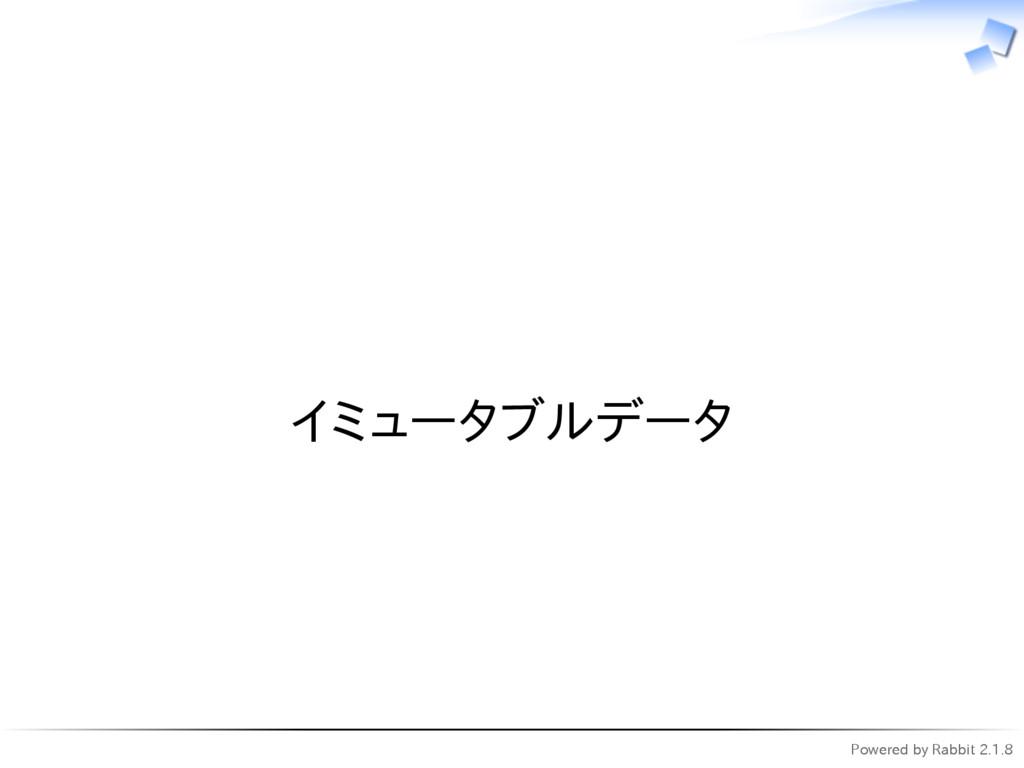 Powered by Rabbit 2.1.8   イミュータブルデータ