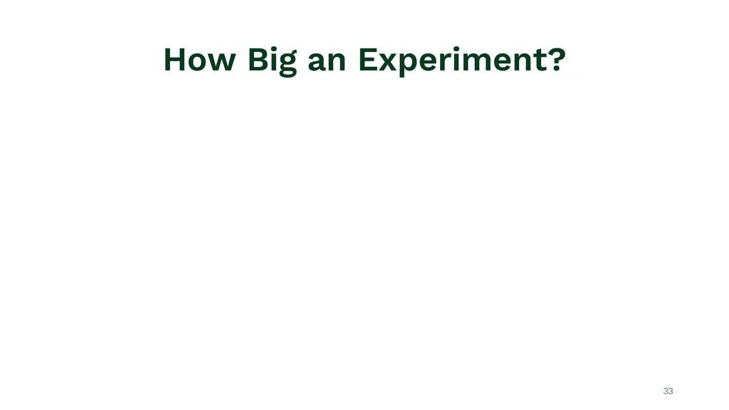 How Big an Experiment? 33