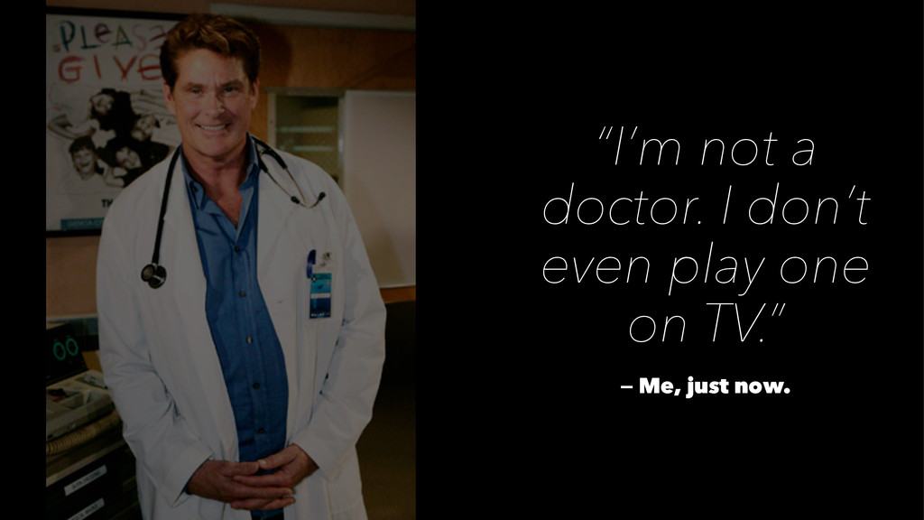 """""""I'm not a doctor. I don't even play one on TV...."""