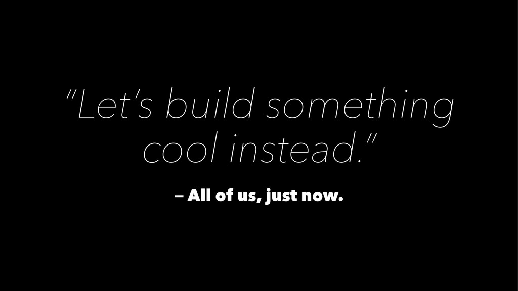 """""""Let's build something cool instead."""" — All of ..."""