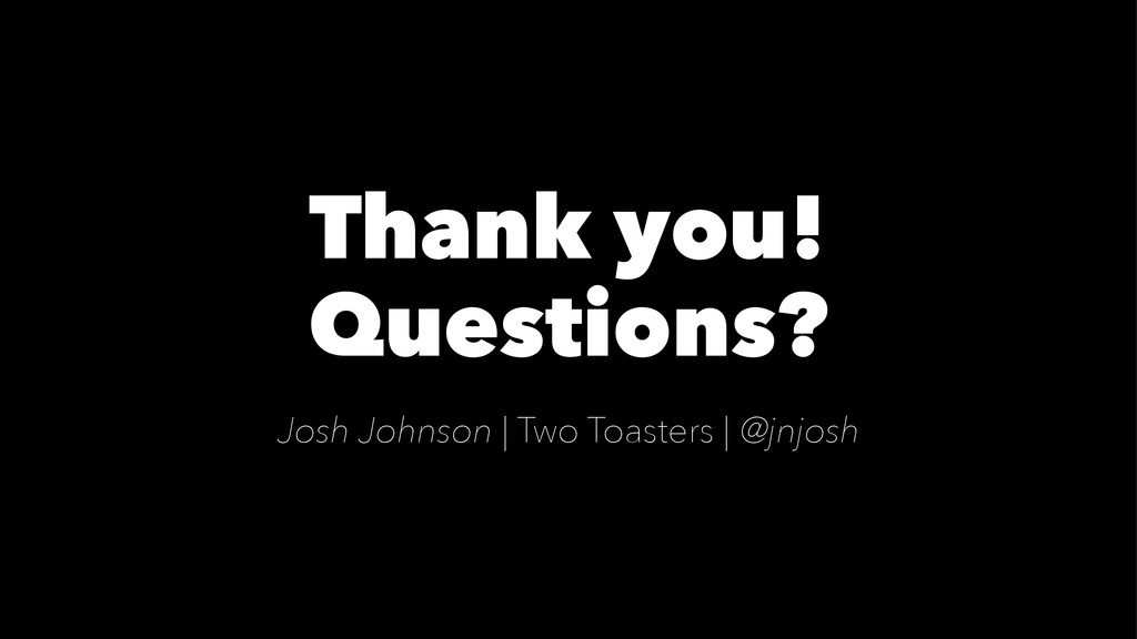 Thank you! Questions? Josh Johnson | Two Toaste...