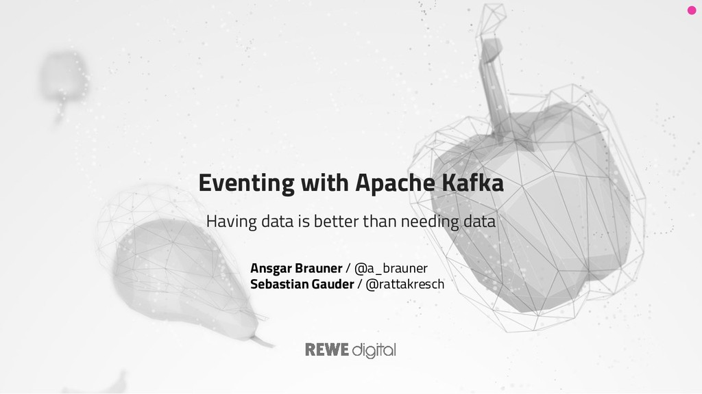 Eventing with Apache Kafka Having data is bette...