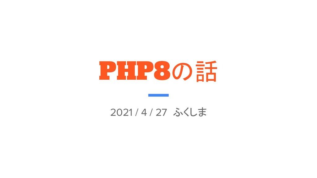PHP8の話 2021 / 4 / 27 ふくしま