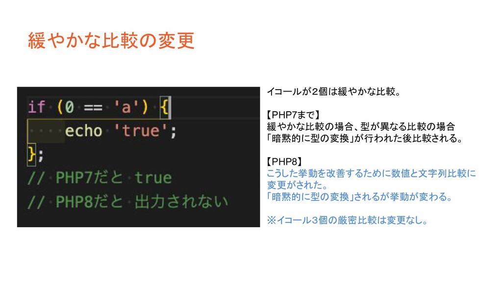 緩やかな比較の変更 イコールが2個は緩やかな比較。 【PHP7まで】 緩やかな比較の場合、型が...