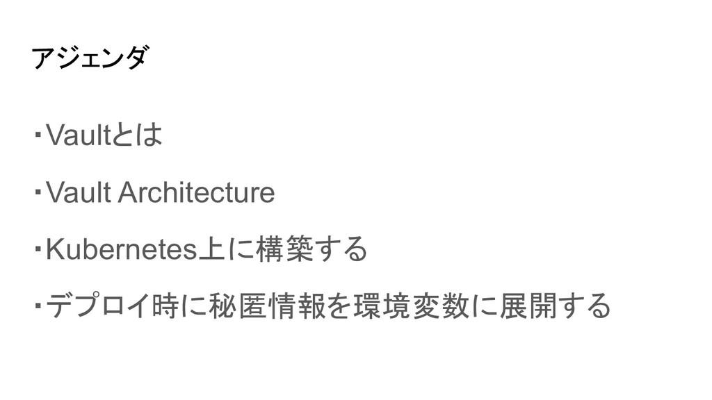 アジェンダ ・Vaultとは ・Vault Architecture ・Kubernetes上...