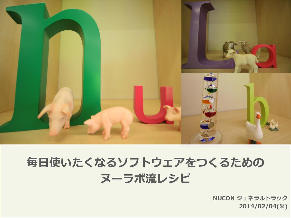 毎⽇日使いたくなるソフトウェアをつくるための ヌーラボ流流レシピ NUCON ジェネラルトラ...