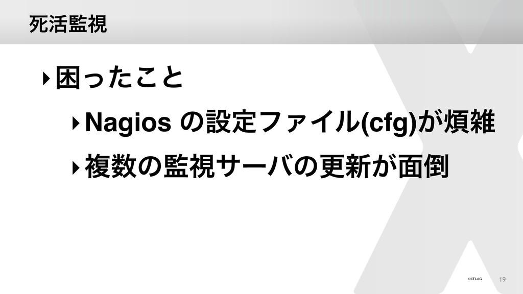 ࢮ׆ࢹ 19 ‣ࠔͬͨ͜ͱ ‣Nagios ͷઃఆϑΝΠϧ(cfg)͕ ‣ෳͷࢹαʔ...