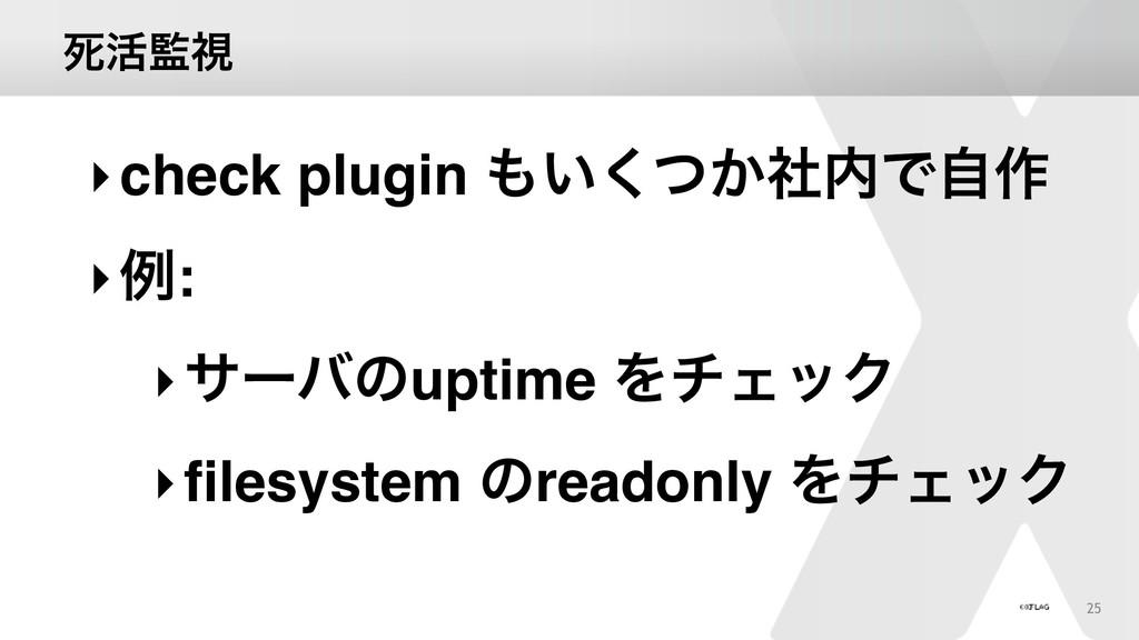 ࢮ׆ࢹ 25 ‣check plugin ͍͔ͭࣾ͘Ͱࣗ࡞ ‣ྫ: ‣αʔόͷuptim...