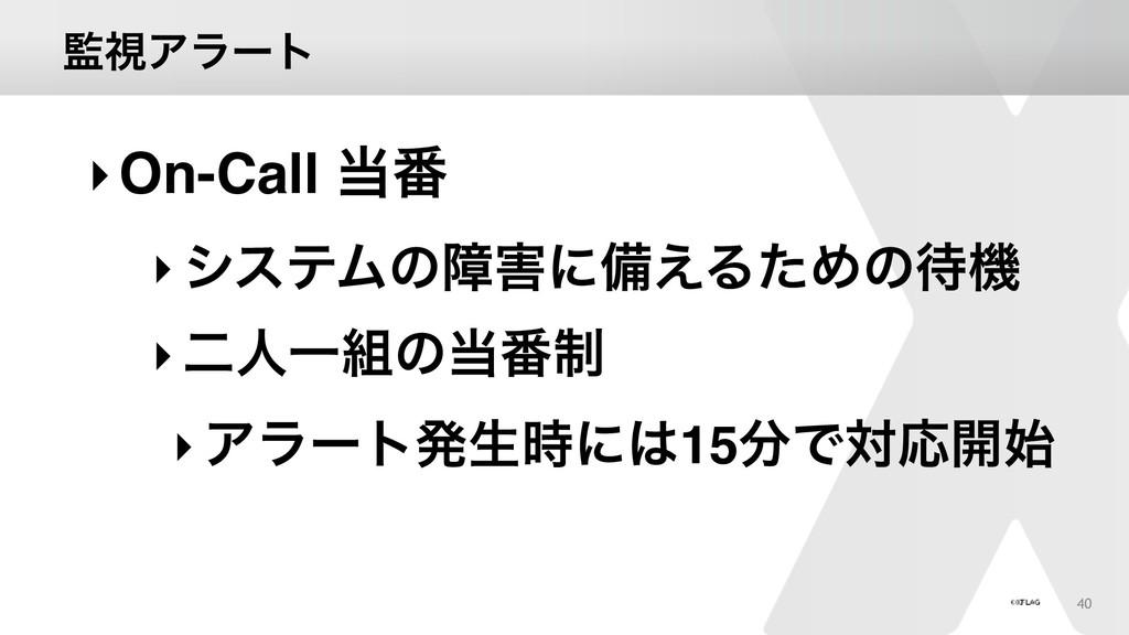 ࢹΞϥʔτ 40 ‣On-Call ൪ ‣γεςϜͷোʹඋ͑ΔͨΊͷػ ‣ೋਓҰͷ...