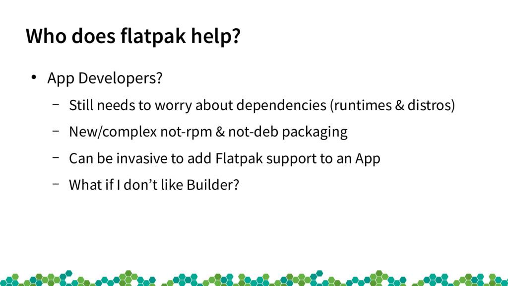 Who does flatpak help? ● App Developers? – Stil...