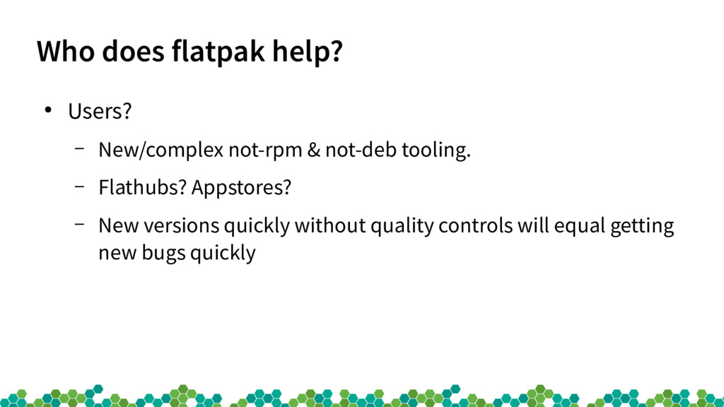 Who does flatpak help? ● Users? – New/complex n...