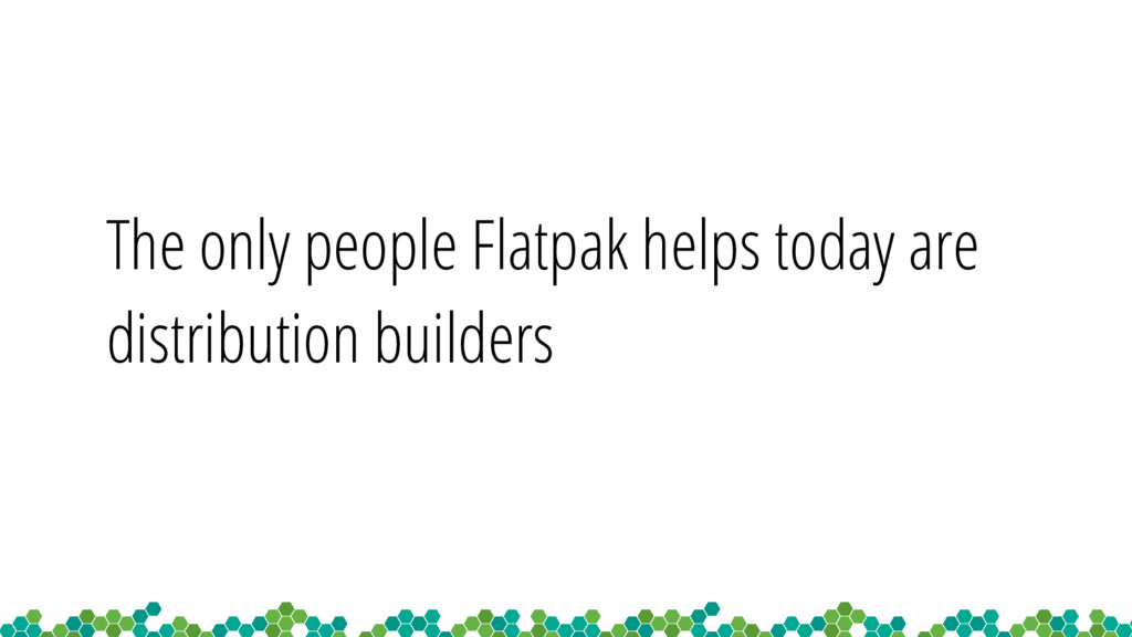 The only people Flatpak helps today are distrib...