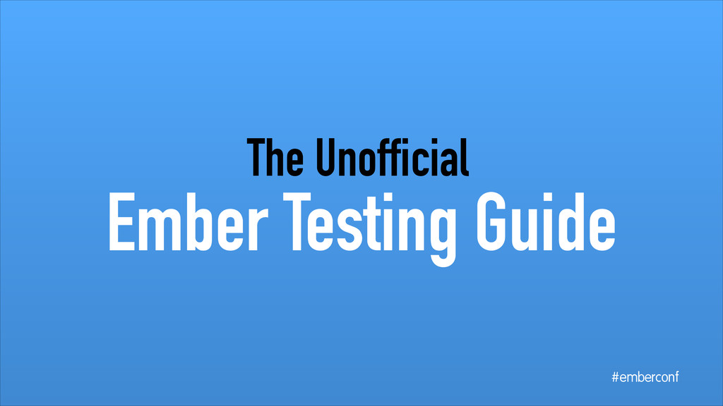 Ember Testing Guide The Unofficial #emberconf