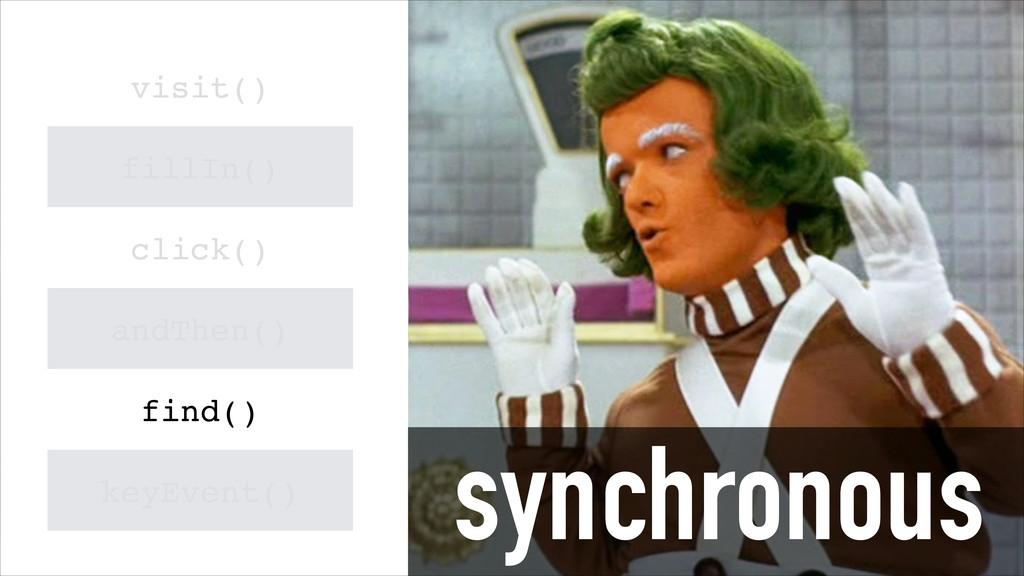 synchronous visit() fillIn() click() andThen() ...