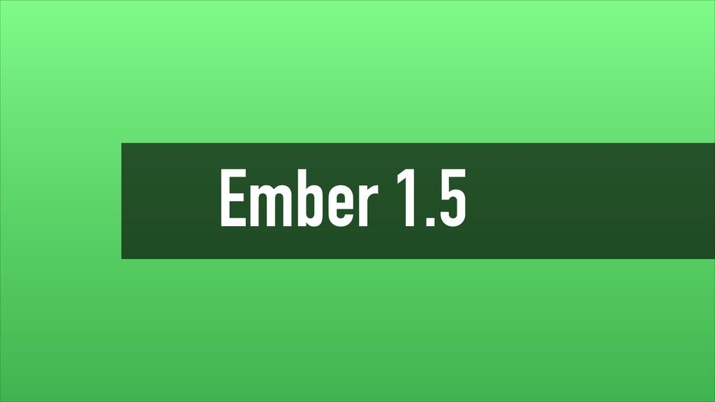 Ember 1.5