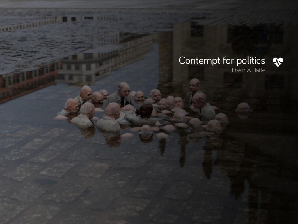 Contempt for politics Erwin A. Jaffe ǽ