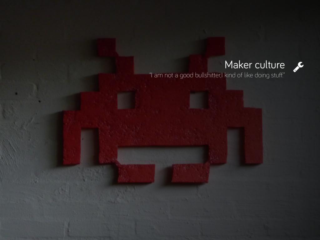 "Maker culture ""I am not a good bullshitter,I ki..."