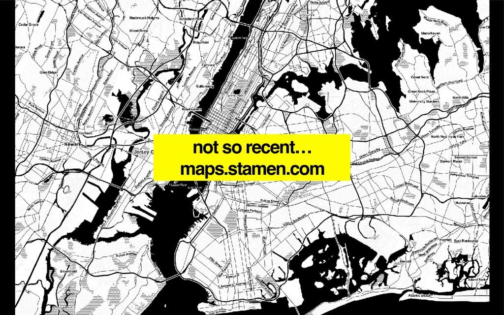 not so recent… maps.stamen.com