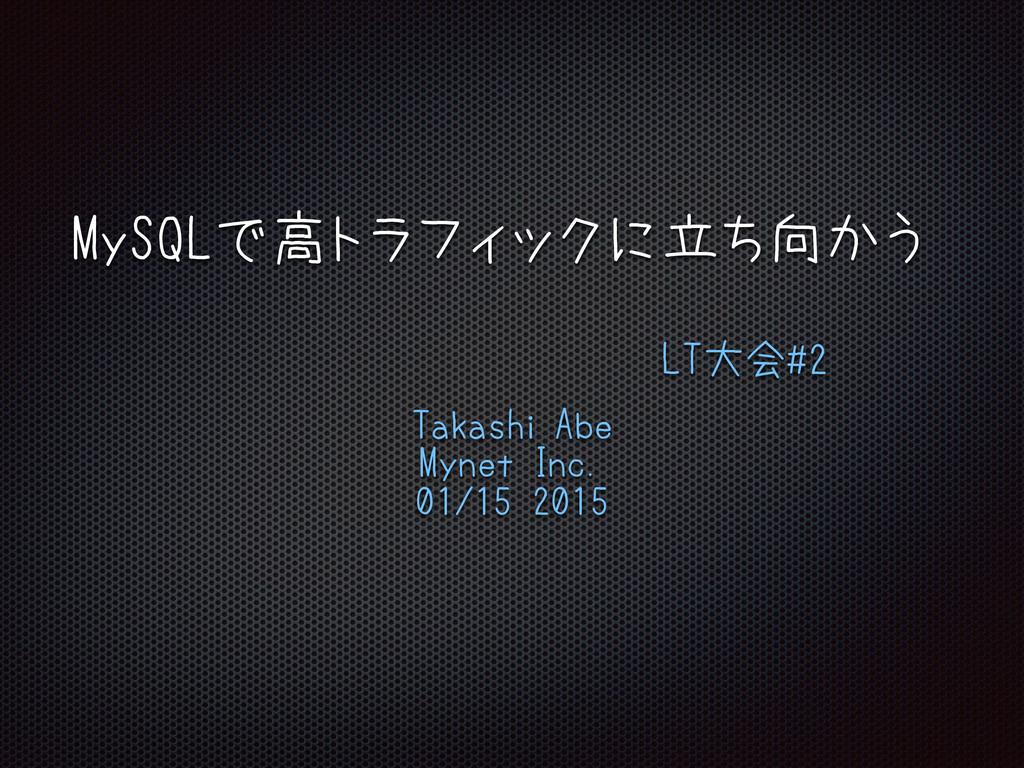 MySQLで高トラフィックに立ち向かう LT大会#2 Takashi Abe Mynet In...