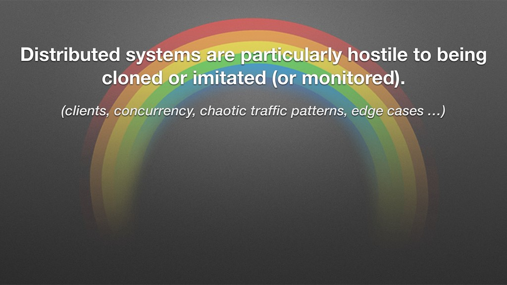 Distributed systems are particularly hostile to...