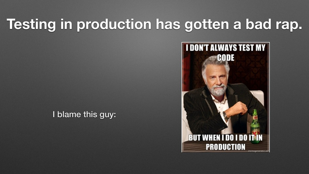 I blame this guy: Testing in production has got...