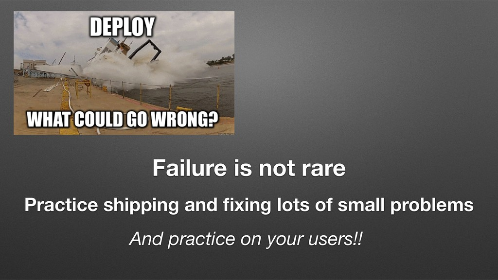 Failure is not rare Practice shipping and fixing...