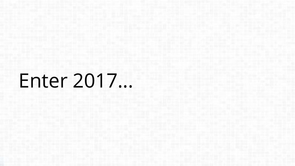 Enter 2017...