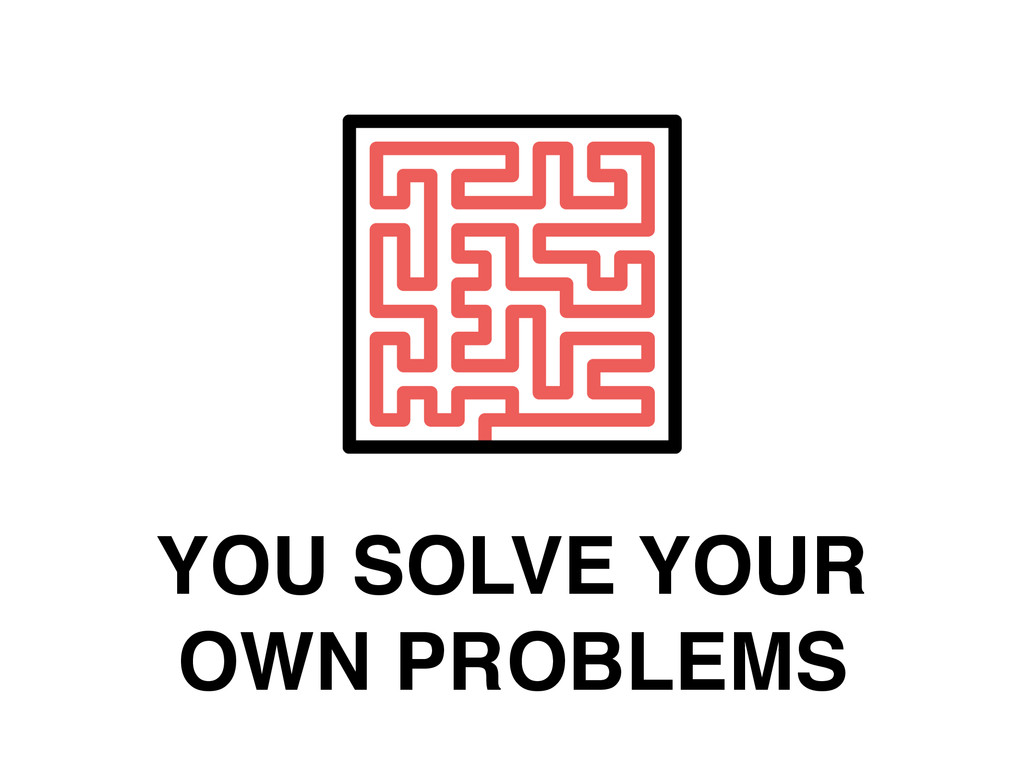 YOU SOLVE YOUR OWN PROBLEMS
