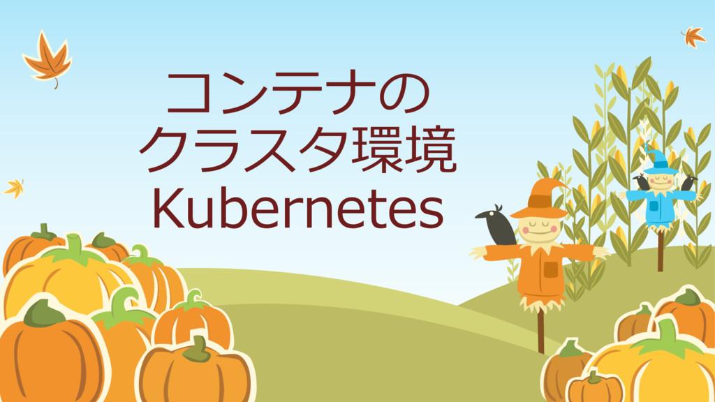 コンテナの クラスタ環境 Kubernetes