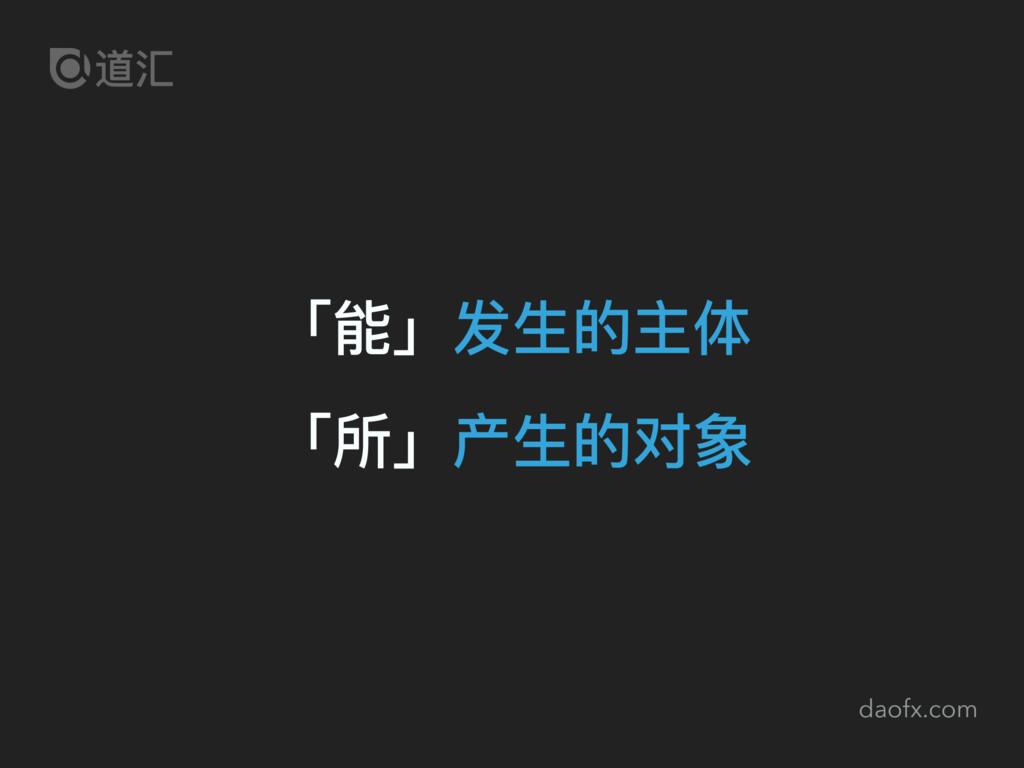 daofx.com 「能」发⽣生的主体 「所」产⽣生的对象