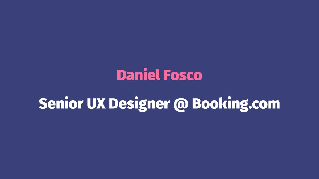 Daniel Fosco Senior UX Designer @ Booking.com