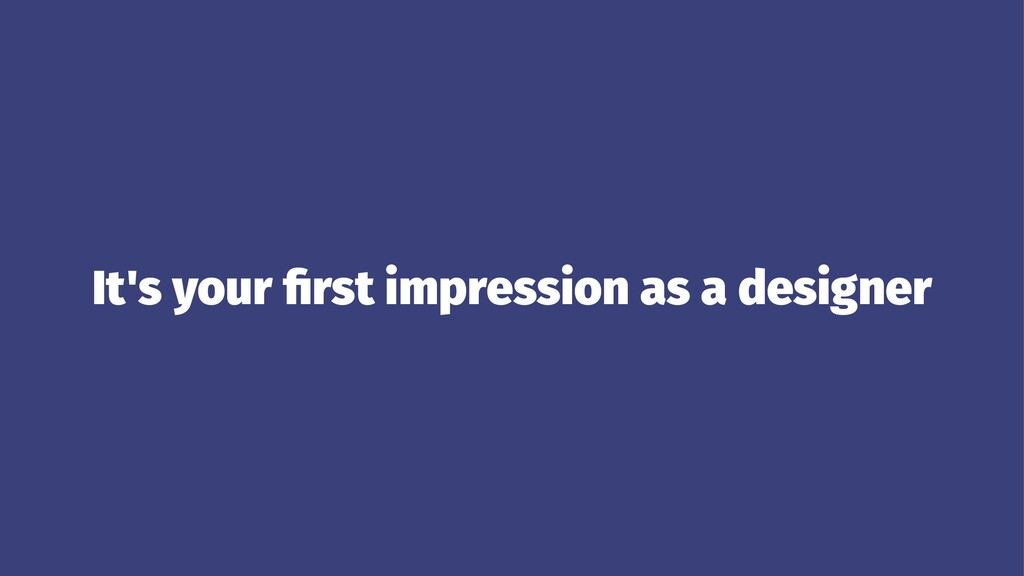 It's your first impression as a designer