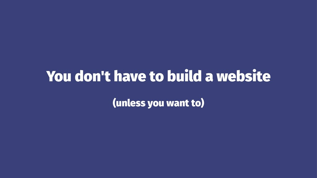 You don't have to build a website (unless you w...