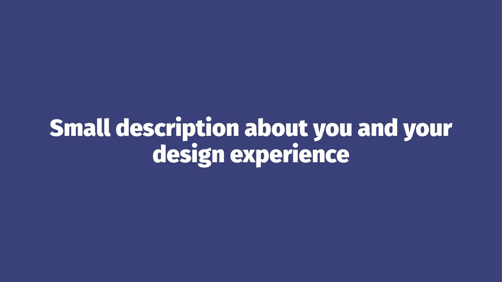 Small description about you and your design exp...