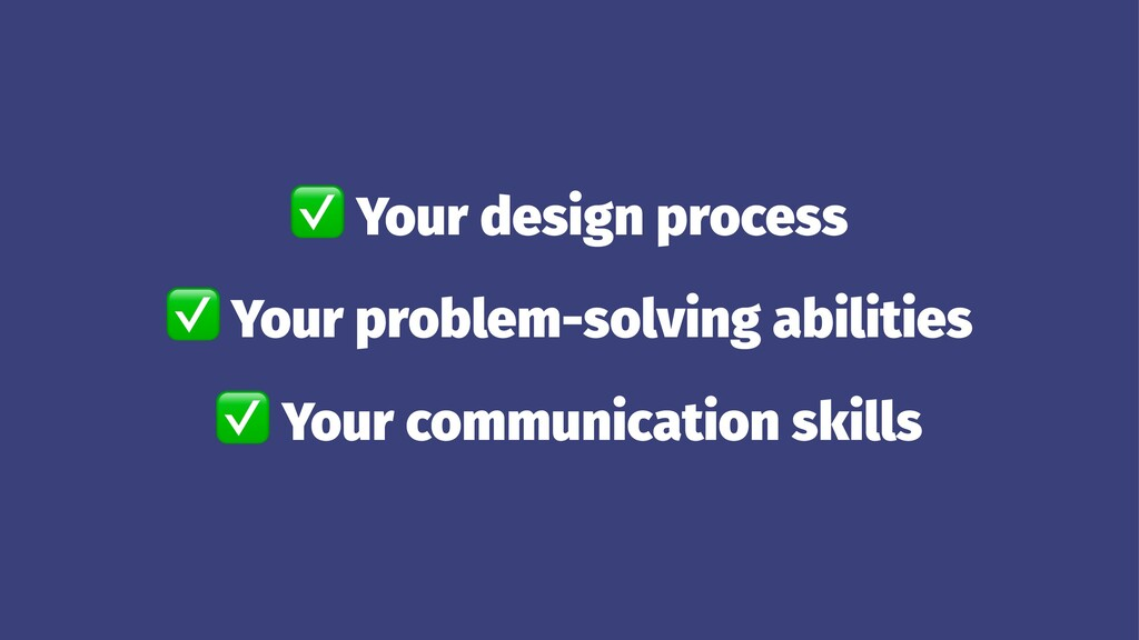 ✅ Your design process ✅ Your problem-solving ab...