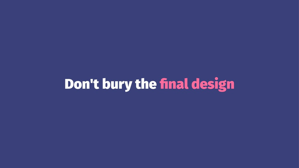 Don't bury the final design