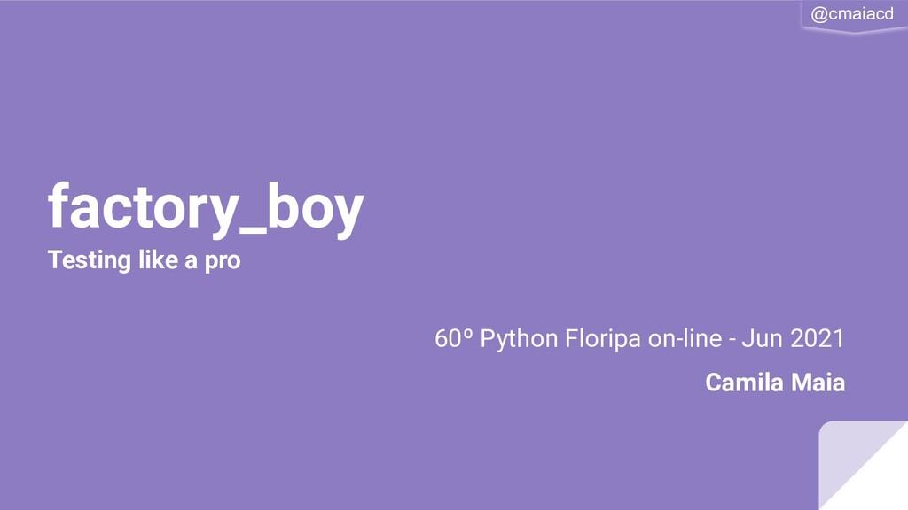 @cmaiacd factory_boy 60º Python Floripa on-line...