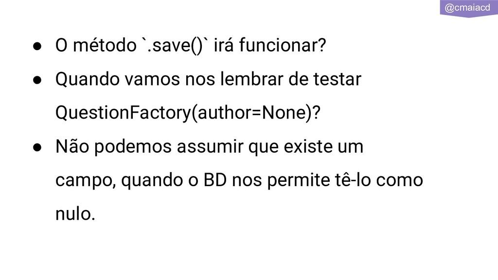 @cmaiacd ● O método `.save()` irá funcionar? ● ...