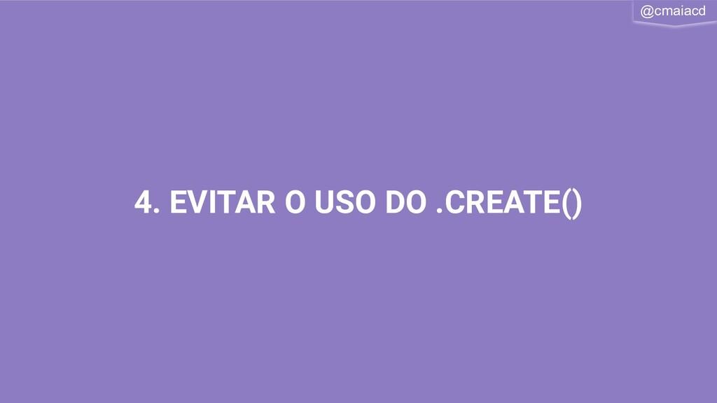 @cmaiacd 4. EVITAR O USO DO .CREATE()