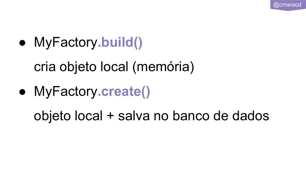 @cmaiacd ● MyFactory.build() cria objeto local ...